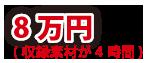 8万円(収録素材が4時間)